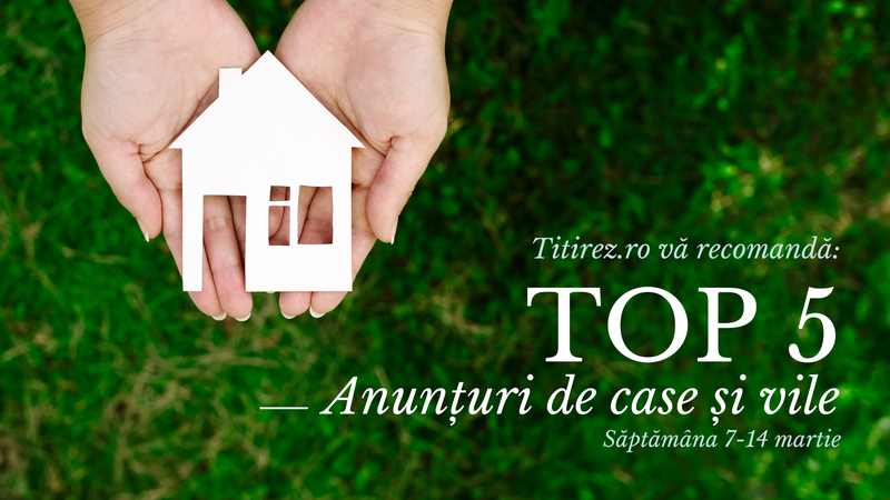 Top 5 cele mai atractive anunțuri imobiliare de vile din București pe portalul Titirez.ro - 07-14.03.2021